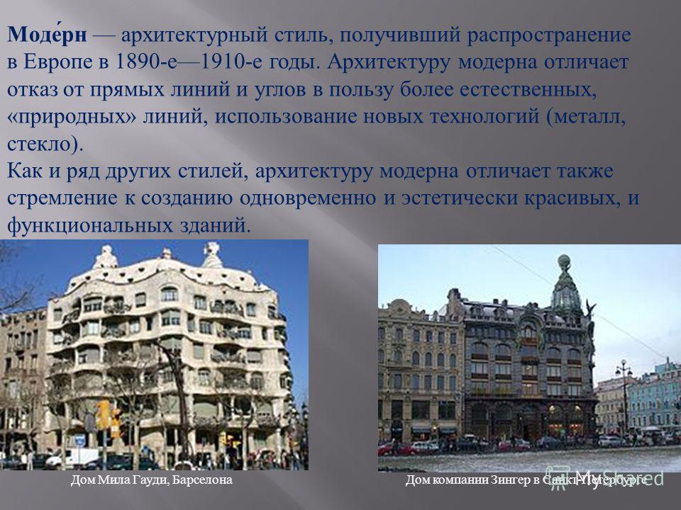 Моде́рн архитектурный стиль, получивший распространение в Европе в 1890-е1910-е годы. Архитектуру модерна отличает отказ от прямых линий и углов в пользу более естественных, «природных» линий, использование новых технологий (металл, стекло). Как и ря