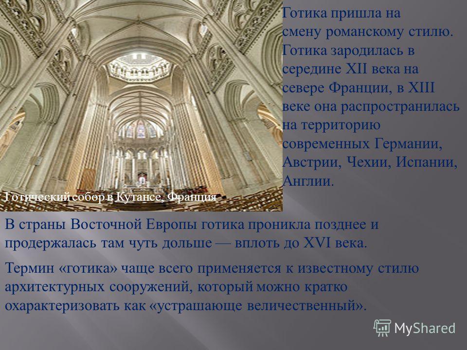 Готический собор в Кутансе, Франция Готика пришла на смену романскому стилю. Готика зародилась в середине XII века на севере Франции, в XIII веке она распространилась на территорию современных Германии, Австрии, Чехии, Испании, Англии. В страны Восто
