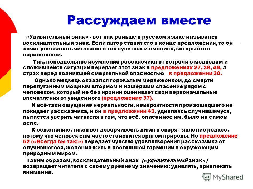Рассуждаем вместе «Удивительный знак» - вот как раньше в русском языке назывался восклицательный знак. Если автор ставит его в конце предложения, то он хочет рассказать читателю о тех чувствах и эмоциях, которые его переполняли. Так, неподдельное изу