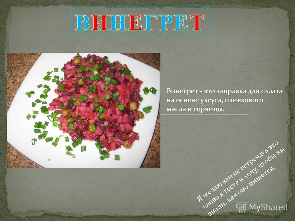 Винегрет - это заправка для салата на основе уксуса, оливкового масла и горчицы. Я желаю вам не встречать это слово в тесте и хочу, чтобы вы знали, как оно пишется.