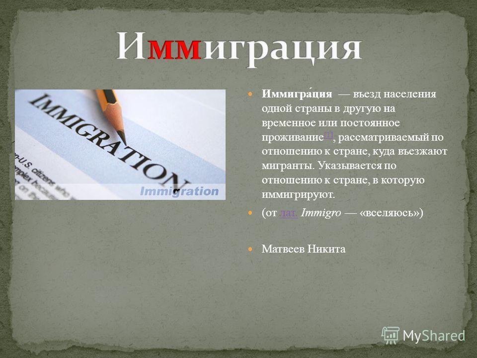 Иммигра́ция въезд населения одной страны в другую на временное или постоянное проживание [1], рассматриваемый по отношению к стране, куда въезжают мигранты. Указывается по отношению к стране, в которую иммигрируют. [1] (от лат. Immigro «вселяюсь»)лат