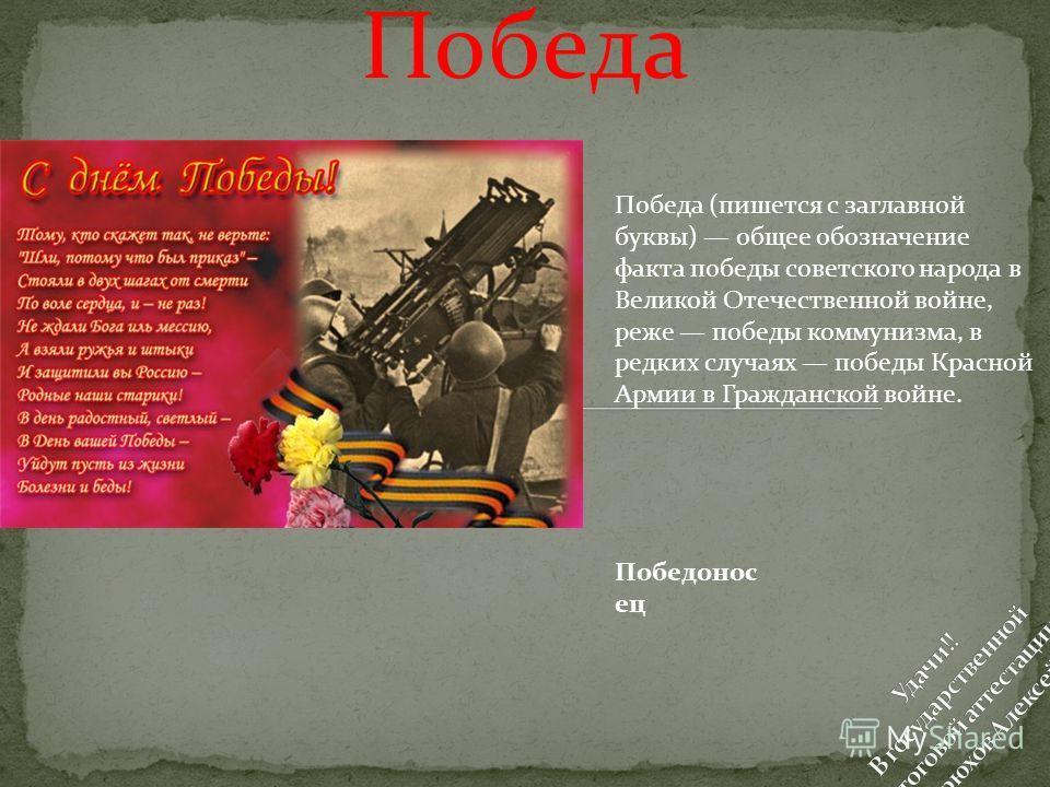 Победа Победа (пишется с заглавной буквы) общее обозначение факта победы советского народа в Великой Отечественной войне, реже победы коммунизма, в редких случаях победы Красной Армии в Гражданской войне. Победонос ец