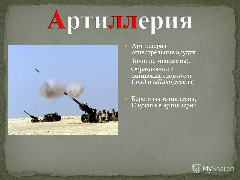 Артиллерия – огнестрельные орудия (пушки, миномёты). Образовано от латинских слов arcus (лук) и tellum (стрела) Береговая артиллерия; Служить в артиллерии