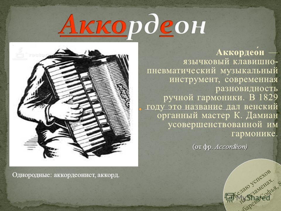 Желаю успехов на экзаменах. Губарева Софья, 8А Аккордео́н язычковый клавишно- пневматический музыкальный инструмент, современная разновидность ручной гармоники. В 1829 году это название дал венский органный мастер К. Дамиан усовершенствованной им гар