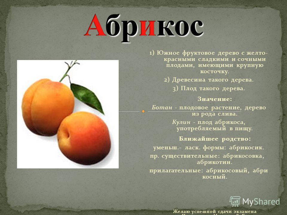 1) Южное фруктовое дерево с желто- красными сладкими и сочными плодами, имеющими крупную косточку. 2) Древесина такого дерева. 3) Плод такого дерева. Значение: Ботан - плодовое растение, дерево из рода слива. Кулин - плод абрикоса, употребляемый в пи