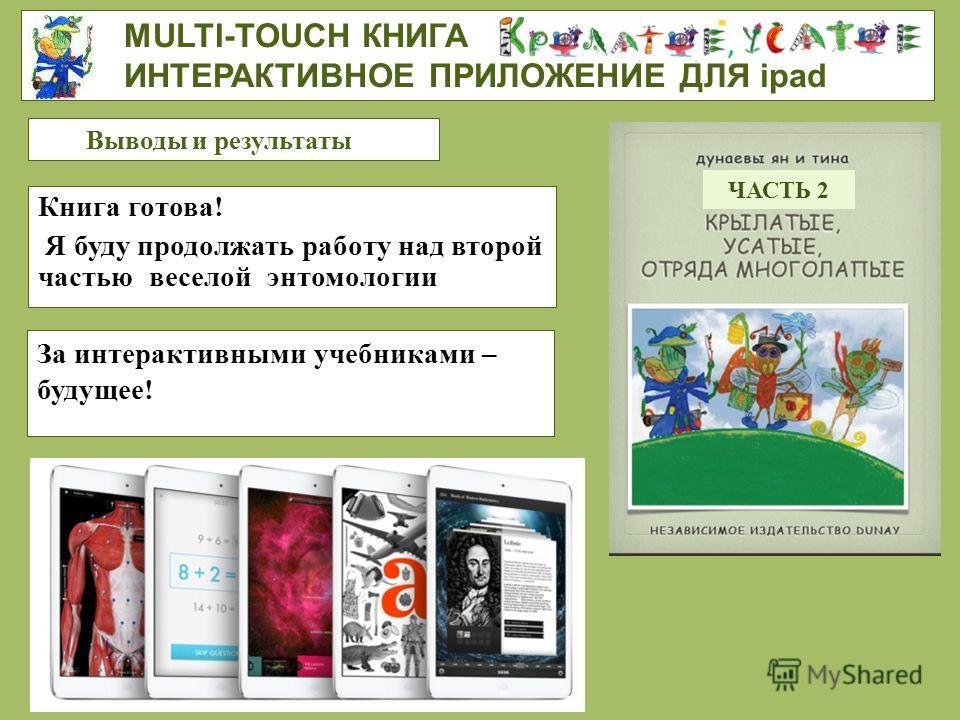 Книга готова! Я буду продолжать работу над второй частью веселой энтомологии MULTI-TOUCH КНИГА ИНТЕРАКТИВНОЕ ПРИЛОЖЕНИЕ ДЛЯ ipad Выводы и результаты За интерактивными учебниками – будущее! ЧАСТЬ 2