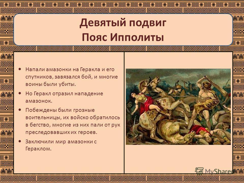 Девятый подвиг Пояс Ипполиты Напали амазонки на Геракла и его спутников, завязался бой, и многие воины были убиты. Но Геракл отразил нападение амазонок. Побеждены были грозные воительницы, их войско обратилось в бегство, многие из них пали от рук пре