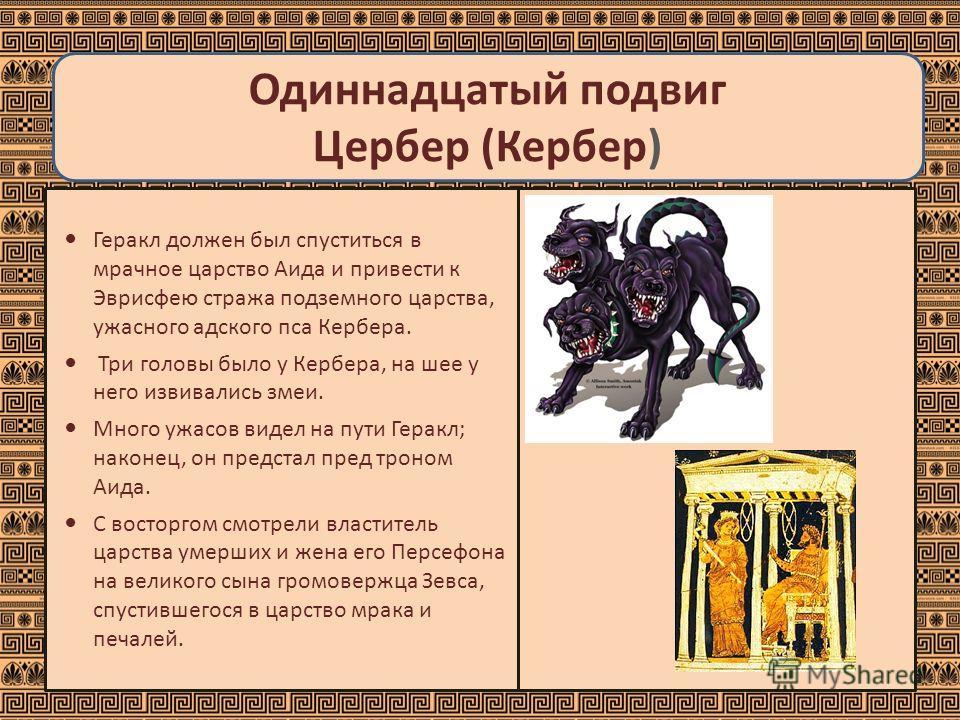 Одиннадцатый подвиг Цербер (Кербер) Геракл должен был спуститься в мрачное царство Аида и привести к Эврисфею стража подземного царства, ужасного адского пса Кербера. Три головы было у Кербера, на шее у него извивались змеи. Много ужасов видел на пут