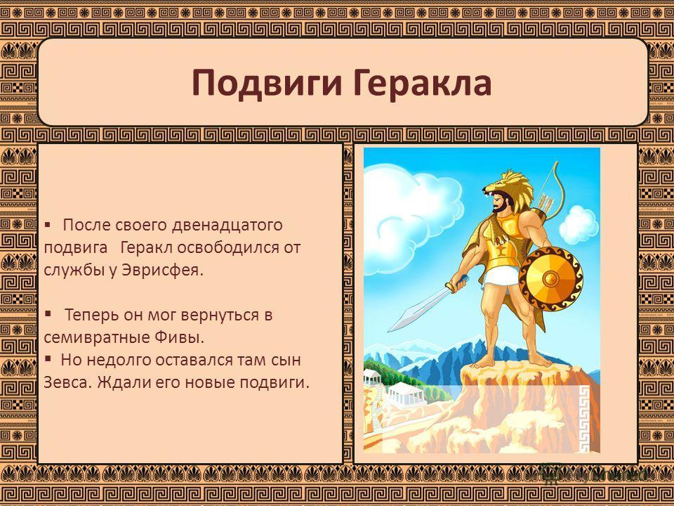 Подвиги Геракла После своего двенадцатого подвига Геракл освободился от службы у Эврисфея. Теперь он мог вернуться в семивратные Фивы. Но недолго оставался там сын Зевса. Ждали его новые подвиги.