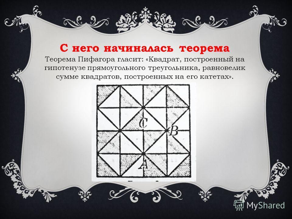 С него начиналась теорема Теорема Пифагора гласит: «Квадрат, построенный на гипотенузе прямоугольного треугольника, равновелик сумме квадратов, построенных на его катетах».
