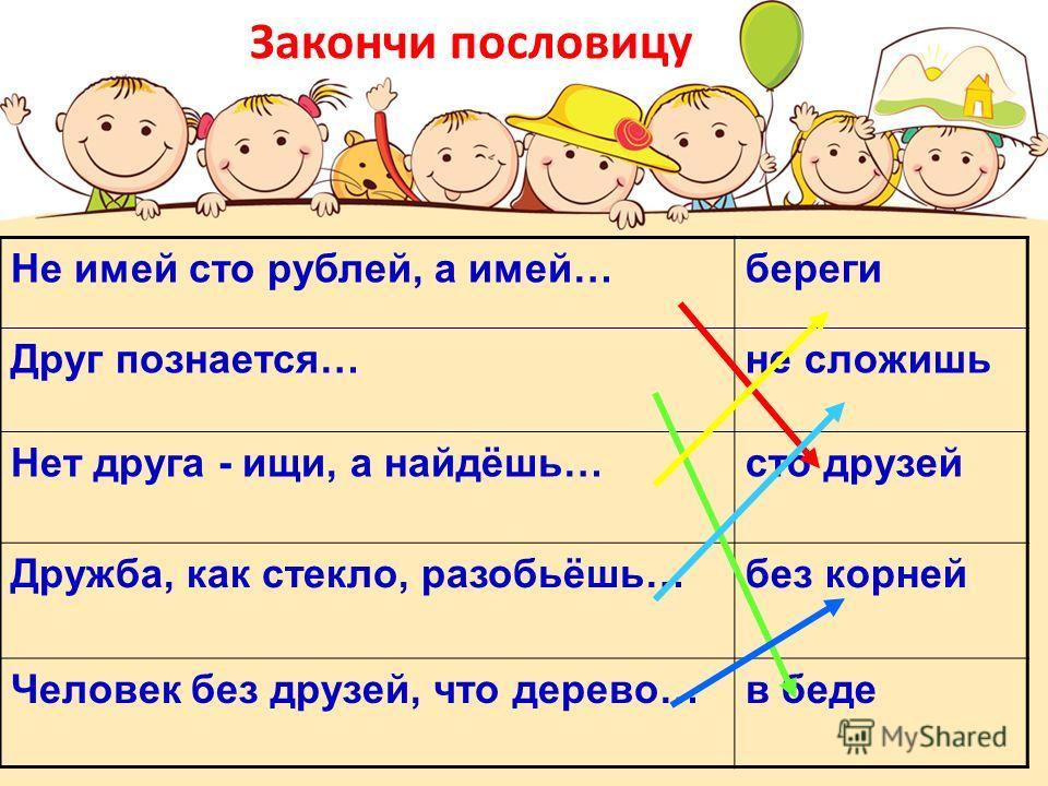 Закончи пословицу Не имей сто рублей, а имей…береги Друг познается…не сложишь Нет друга - ищи, а найдёшь…сто друзей Дружба, как стекло, разобьёшь…без корней Человек без друзей, что дерево…в беде