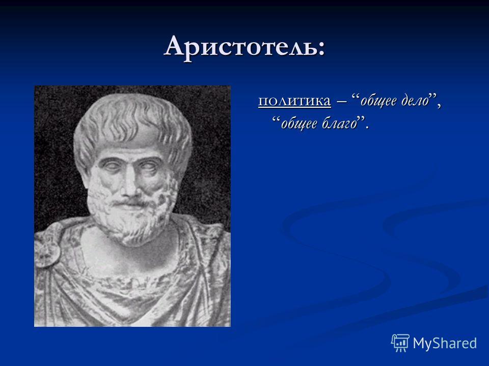 Аристотель: политика – общее дело,общее благо.