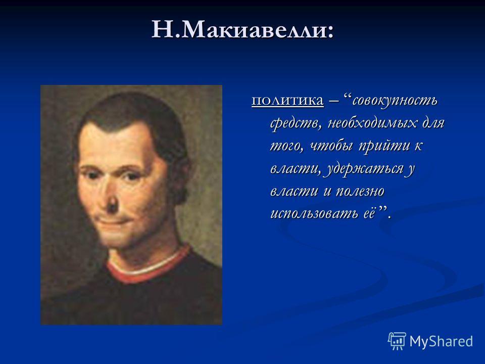 Н.Макиавелли: политика – совокупность средств, необходимых для того, чтобы прийти к власти, удержаться у власти и полезно использовать её.