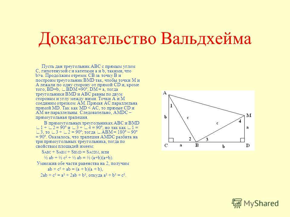 Доказательство Вальдхейма Пусть дан треугольник АВС с прямым углом С, гипотенузой с и катетами a и b, такими, что b>a. Продолжим отрезок СВ за точку В и построим треугольник BMD так, чтобы точки М и А лежали по одну сторону от прямой СD и, кроме того