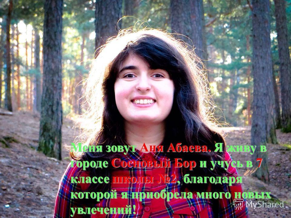 Меня зовут Аня Абаева. Я живу в городе Сосновый Бор и учусь в 7 классе школы 2, благодаря которой я приобрела много новых увлечений!