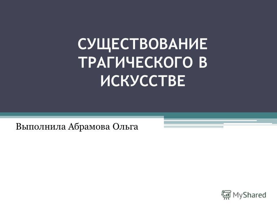 СУЩЕСТВОВАНИЕ ТРАГИЧЕСКОГО В ИСКУССТВЕ Выполнила Абрамова Ольга