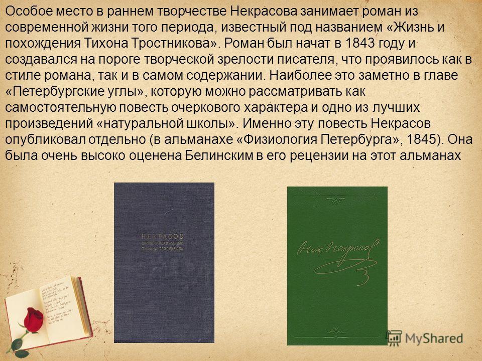 Особое место в раннем творчестве Некрасова занимает роман из современной жизни того периода, известный под названием «Жизнь и похождения Тихона Тростникова». Роман был начат в 1843 году и создавался на пороге творческой зрелости писателя, что проявил