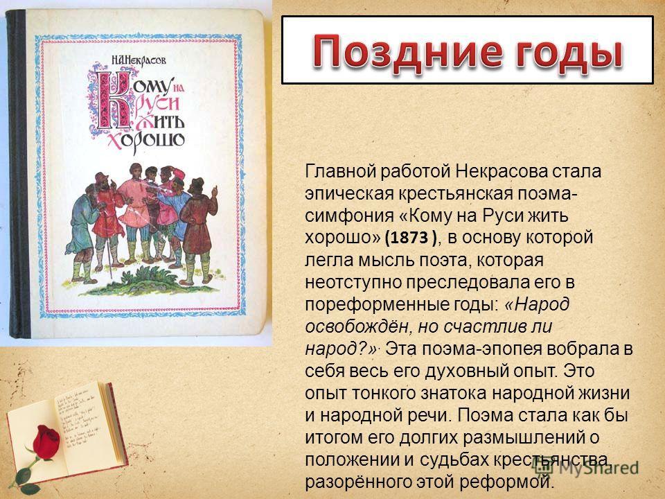 Главной работой Некрасова стала эпическая крестьянская поэма- симфония «Кому на Руси жить хорошо» (1873 ), в основу которой легла мысль поэта, которая неотступно преследовала его в пореформенные годы: «Народ освобождён, но счастлив ли народ?». Эта по