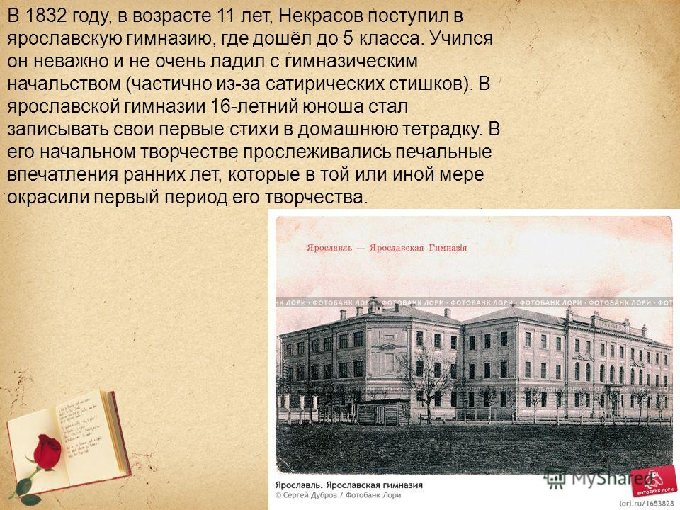 В 1832 году, в возрасте 11 лет, Некрасов поступил в ярославскую гимназию, где дошёл до 5 класса. Учился он неважно и не очень ладил с гимназическим начальством (частично из-за сатирических стишков). В ярославской гимназии 16-летний юноша стал записыв