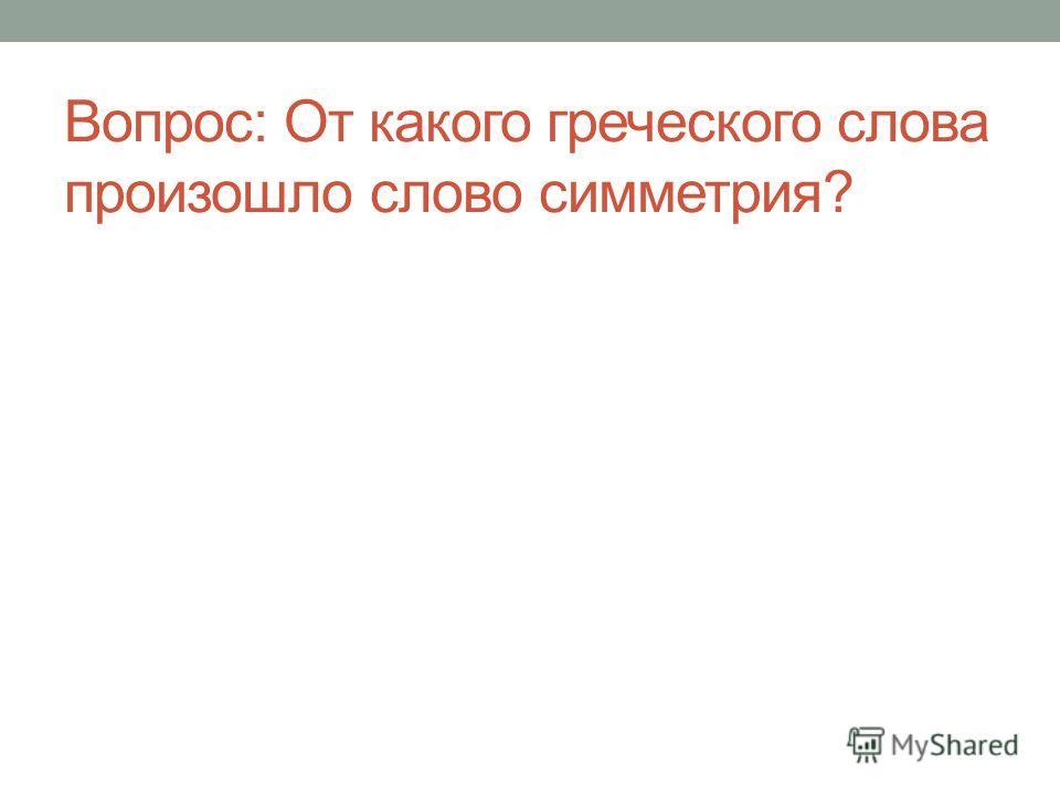 Вопрос: От какого греческого слова произошло слово симметрия?