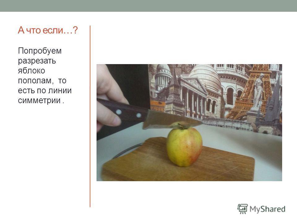А что если…? Попробуем разрезать яблоко пополам, то есть по линии симметрии.