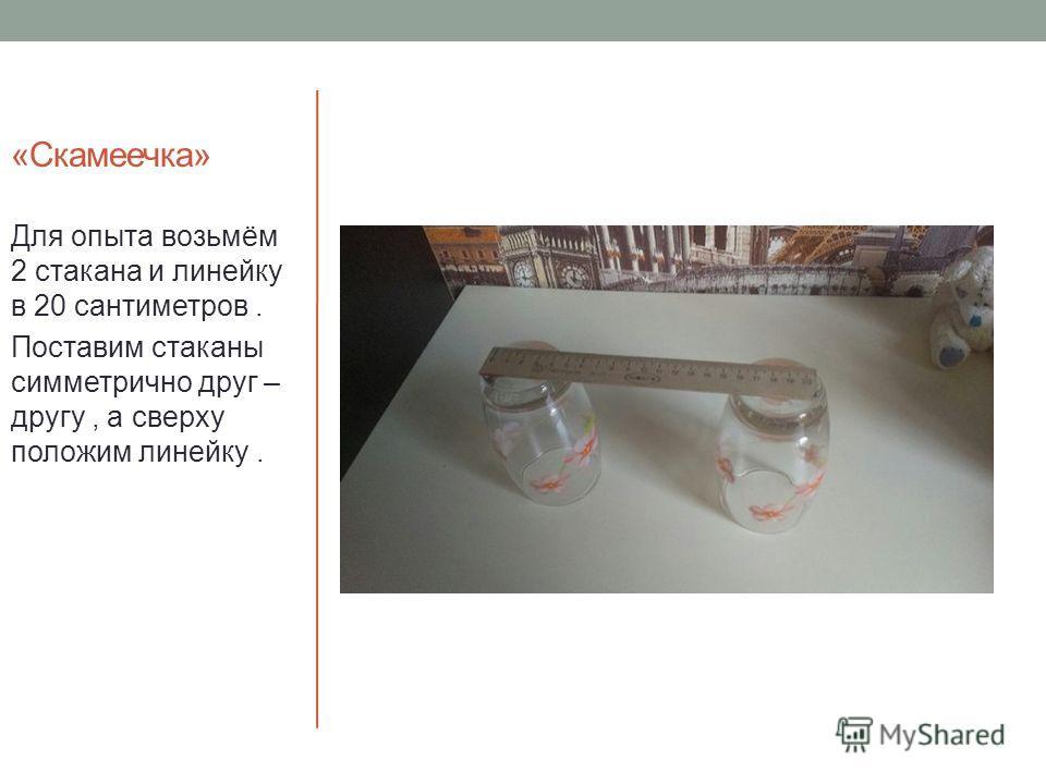 «Скамеечка» Для опыта возьмём 2 стакана и линейку в 20 сантиметров. Поставим стаканы симметрично друг – другу, а сверху положим линейку.