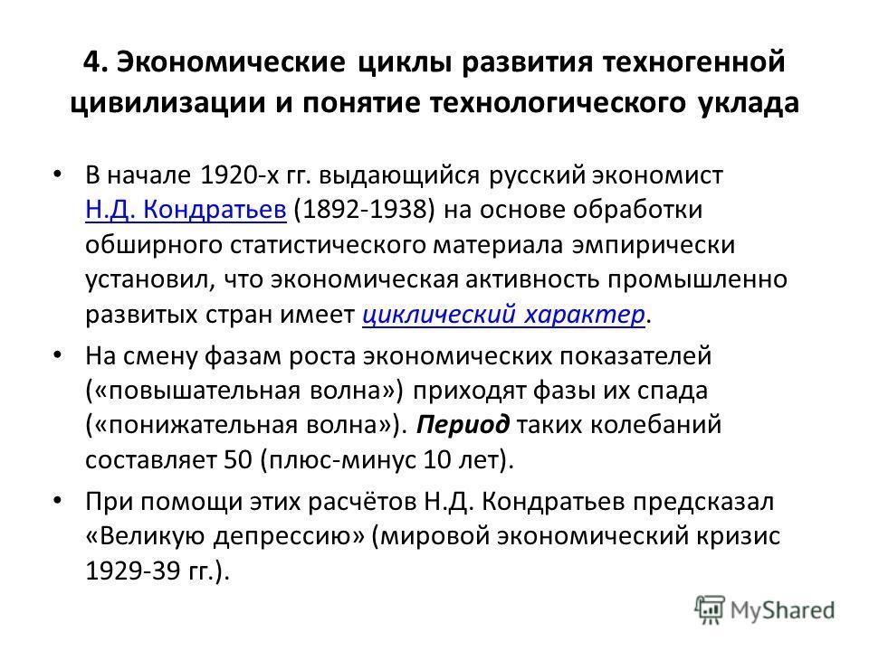 4. Экономические циклы развития техногенной цивилизации и понятие технологического уклада В начале 1920-х гг. выдающийся русский экономист Н.Д. Кондратьев (1892-1938) на основе обработки обширного статистического материала эмпирически установил, что