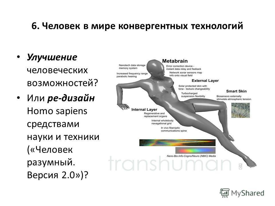 6. Человек в мире конвергентных технологий Улучшение человеческих возможностей? Или ре-дизайн Homo sapiens средствами науки и техники («Человек разумный. Версия 2.0»)?