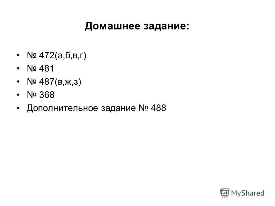 Домашнее задание: 472(а,б,в,г) 481 487(в,ж,з) 368 Дополнительное задание 488