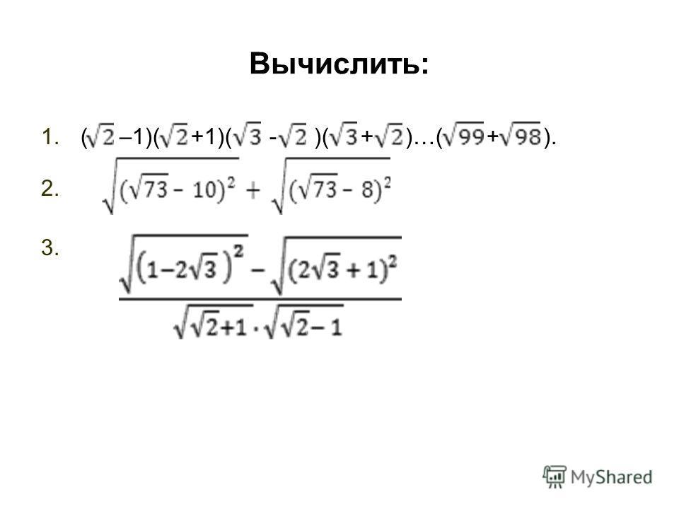 Вычислить: 1.( –1)( +1)( - )( + )…( + ). 2. 3.