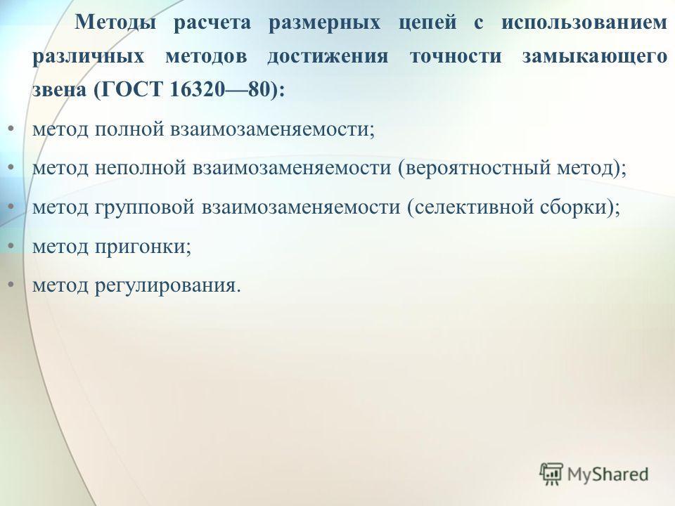 Методы расчета размерных цепей с использованием различных методов достижения точности замыкающего звена (ГОСТ 1632080): метод полной взаимозаменяемости; метод неполной взаимозаменяемости (вероятностный метод); метод групповой взаимозаменяемости (селе