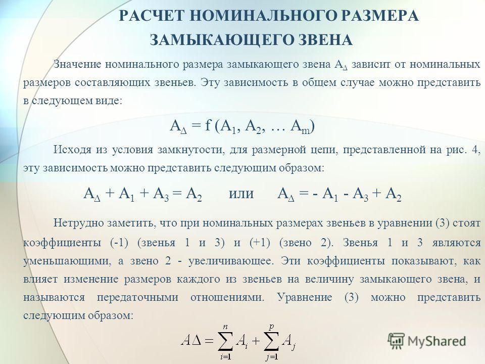 РАСЧЕТ НОМИНАЛЬНОГО РАЗМЕРА ЗАМЫКАЮЩЕГО ЗВЕНА Значение номинального размера замыкающего звена А зависит от номинальных размеров составляющих звеньев. Эту зависимость в общем случае можно представить в следующем виде: А = f (А 1, А 2, … А m ) Исходя и