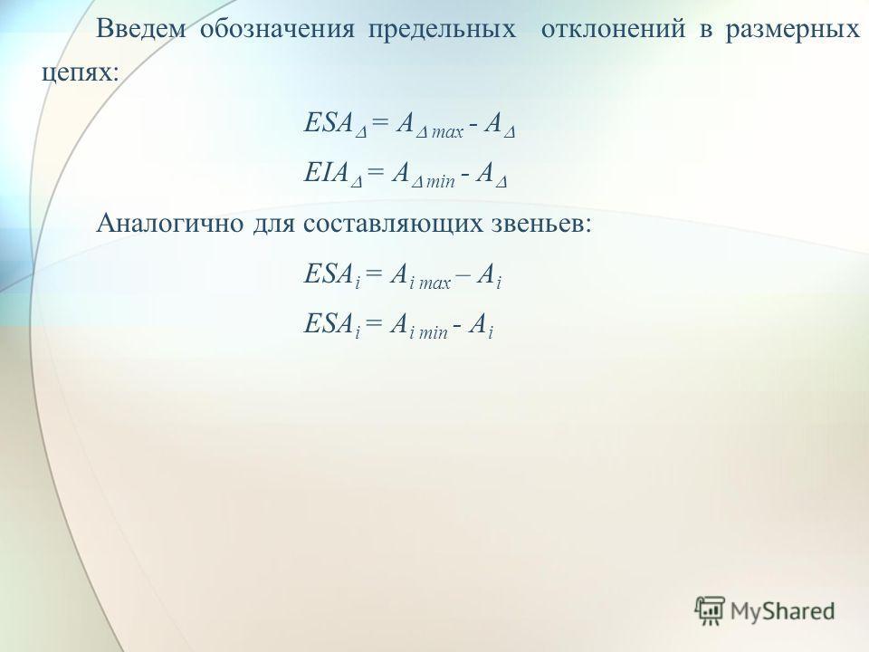 Введем обозначения предельных отклонений в размерных цепях: ESA = A max - A EIA = A min - A Аналогично для составляющих звеньев: ESA i = A i max – A i ESA i = A i min - A i