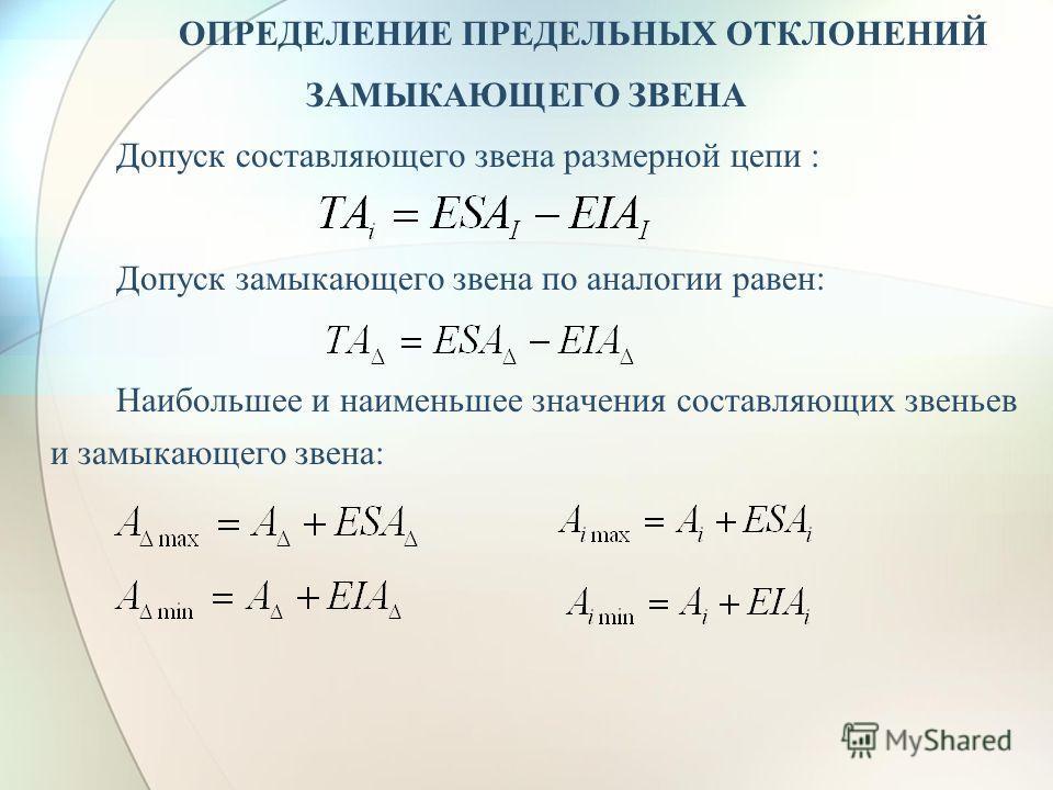ОПРЕДЕЛЕНИЕ ПРЕДЕЛЬНЫХ ОТКЛОНЕНИЙ ЗАМЫКАЮЩЕГО ЗВЕНА Допуск составляющего звена размерной цепи : Допуск замыкающего звена по аналогии равен: Наибольшее и наименьшее значения составляющих звеньев и замыкающего звена: