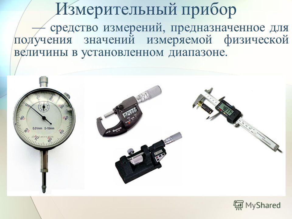 Измерительный прибор средство измерений, предназначенное для получения значений измеряемой физической величины в установленном диапазоне.