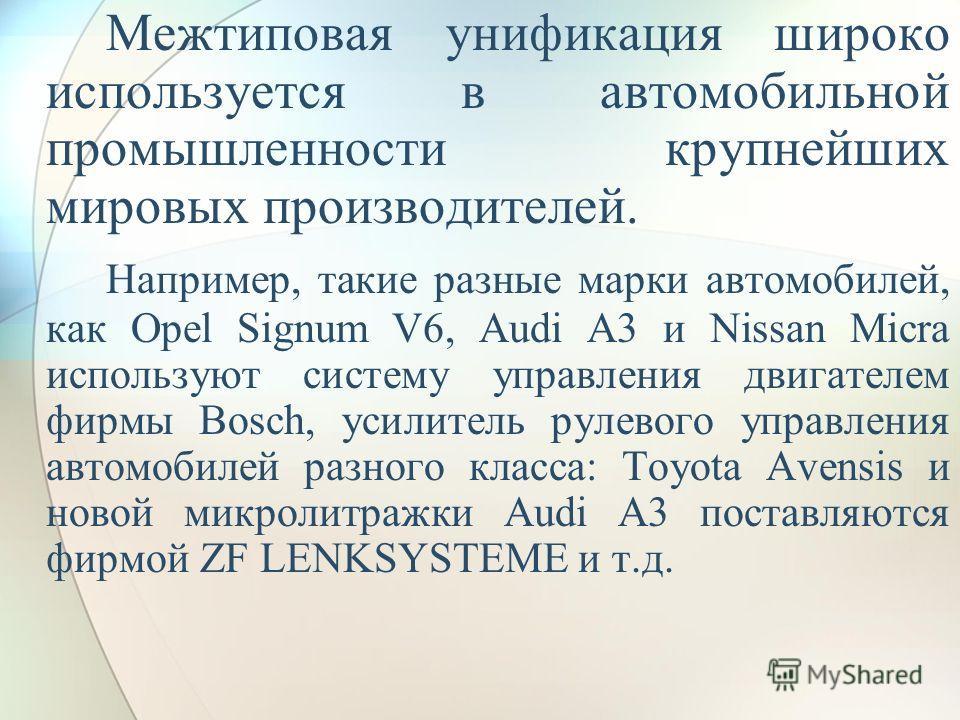 Межтиповая унификация широко используется в автомобильной промышленности крупнейших мировых производителей. Например, такие разные марки автомобилей, как Opel Signum V6, Audi A3 и Nissan Micra используют систему управления двигателем фирмы Bosch, уси