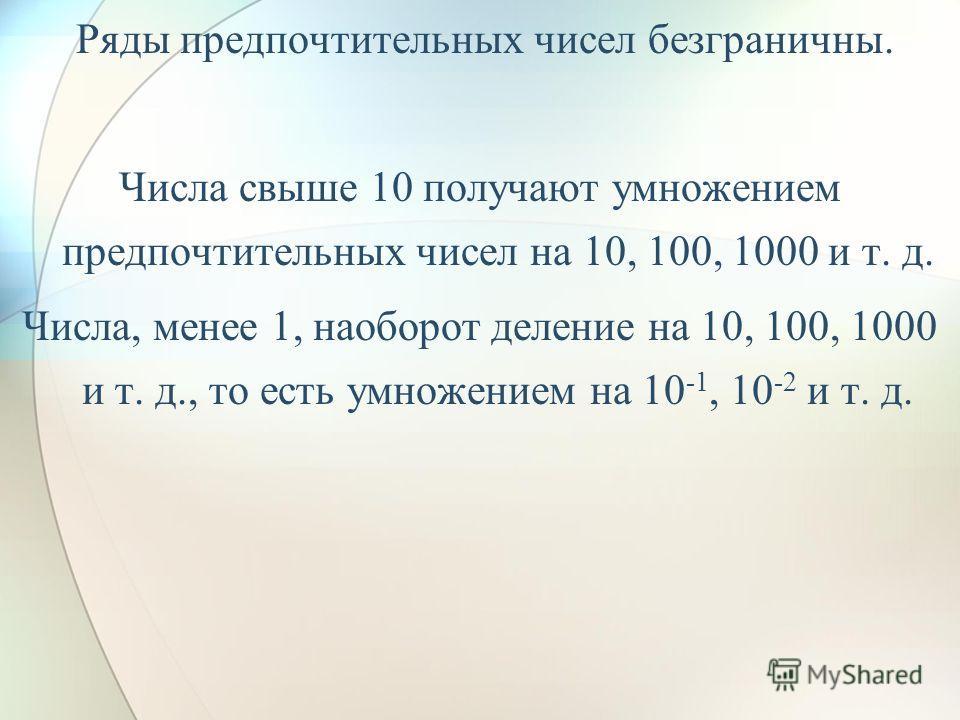 Ряды предпочтительных чисел безграничны. Числа свыше 10 получают умножением предпочтительных чисел на 10, 100, 1000 и т. д. Числа, менее 1, наоборот деление на 10, 100, 1000 и т. д., то есть умножением на 10 -1, 10 -2 и т. д.