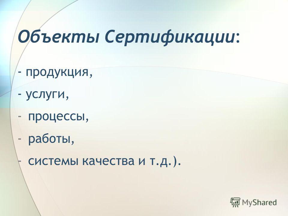 Объекты Сертификации: - продукция, - услуги, -процессы, -работы, -системы качества и т.д.).