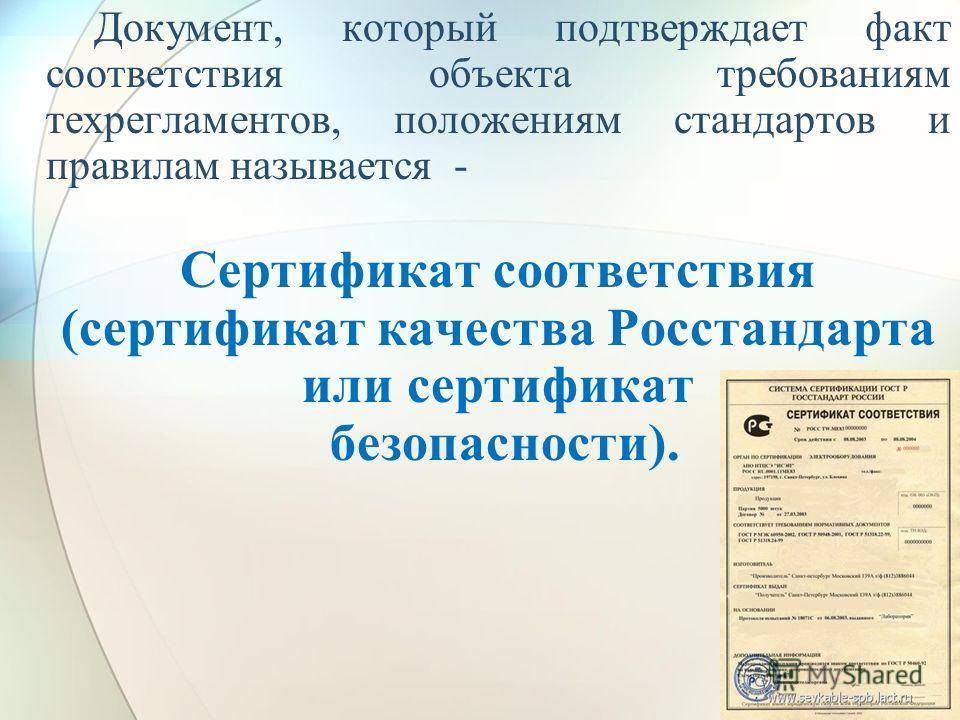 Документ, который подтверждает факт соответствия объекта требованиям техрегламентов, положениям стандартов и правилам называется - Сертификат соответствия (сертификат качества Росстандарта или сертификат безопасности).
