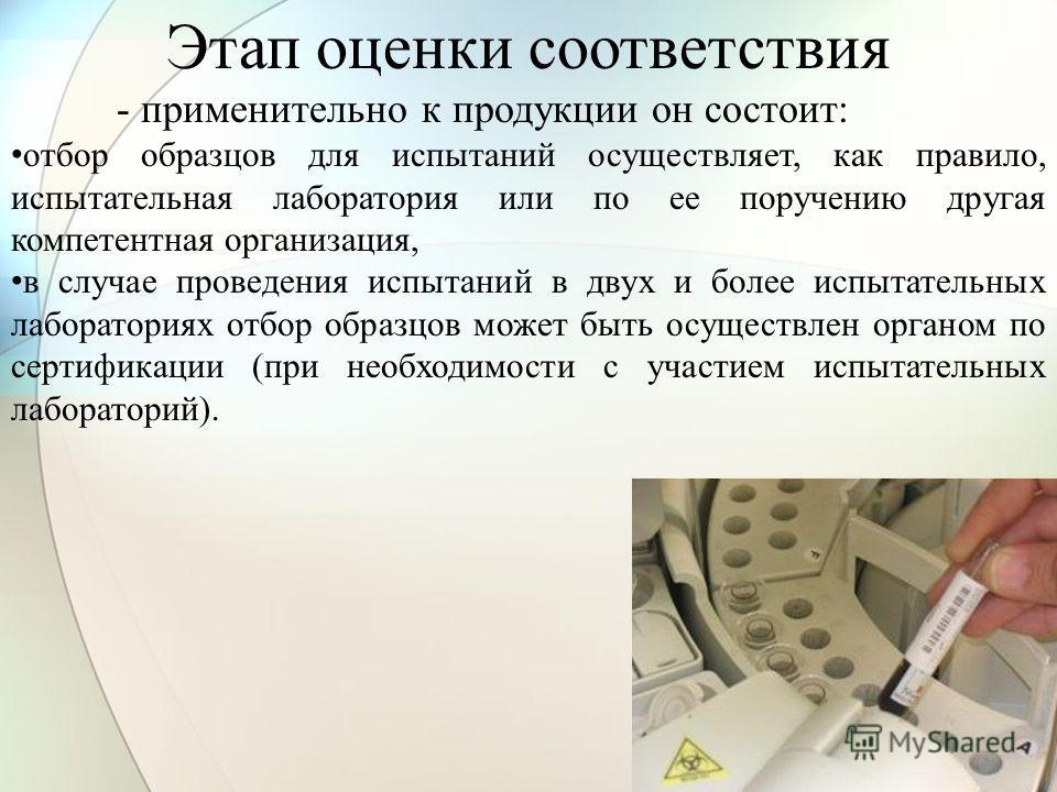 Этап оценки соответствия - применительно к продукции он состоит: отбор образцов для испытаний осуществляет, как правило, испытательная лаборатория или по ее поручению другая компетентная организация, в случае проведения испытаний в двух и более испыт