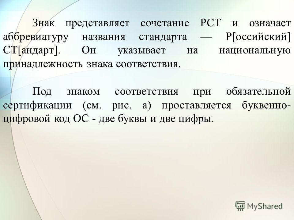 Знак представляет сочетание РСТ и означает аббревиатуру названия стандарта Р[оссийский] СТ[андарт]. Он указывает на национальную принадлежность знака соответствия. Под знаком соответствия при обязательной сертификации (см. рис. а) проставляется букве