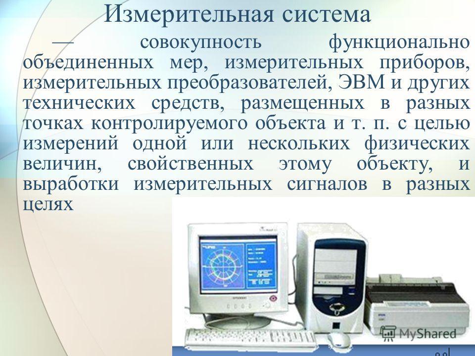 Измерительная система совокупность функционально объединенных мер, измерительных приборов, измерительных преобразователей, ЭВМ и других технических средств, размещенных в разных точках контролируемого объекта и т. п. с целью измерений одной или неско