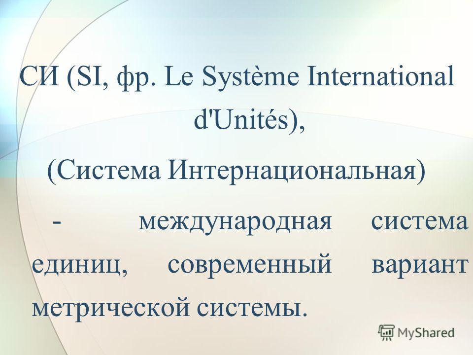 СИ (SI, фр. Le Système International d'Unités), (Система Интернациональная) - международная система единиц, современный вариант метрической системы.