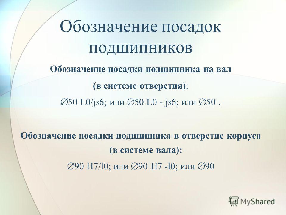 Обозначение посадок подшипников Обозначение посадки подшипника на вал (в системе отверстия): 50 L0/js6; или 50 L0 - js6; или 50. Обозначение посадки подшипника в отверстие корпуса (в системе вала): 90 Н7/l0; или 90 Н7 -l0; или 90
