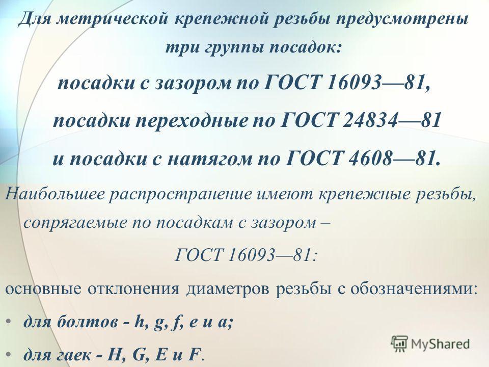 Для метрической крепежной резьбы предусмотрены три группы посадок: посадки с зазором по ГОСТ 1609381, посадки переходные по ГОСТ 2483481 и посадки с натягом по ГОСТ 460881. Наибольшее распространение имеют крепежные резьбы, сопрягаемые по посадкам с