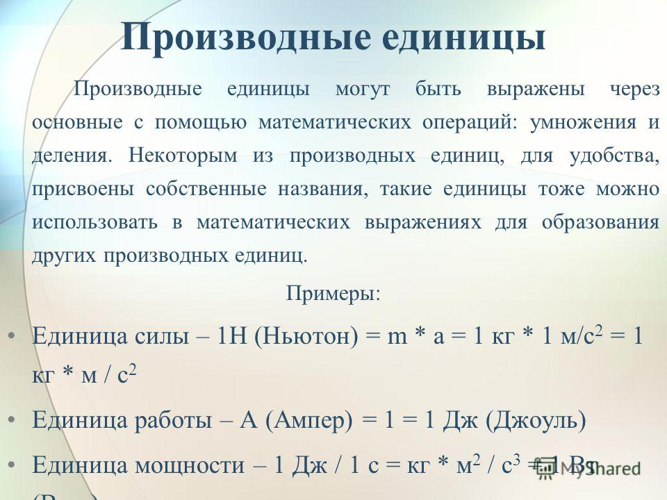 Производные единицы Производные единицы могут быть выражены через основные с помощью математических операций: умножения и деления. Некоторым из производных единиц, для удобства, присвоены собственные названия, такие единицы тоже можно использовать в