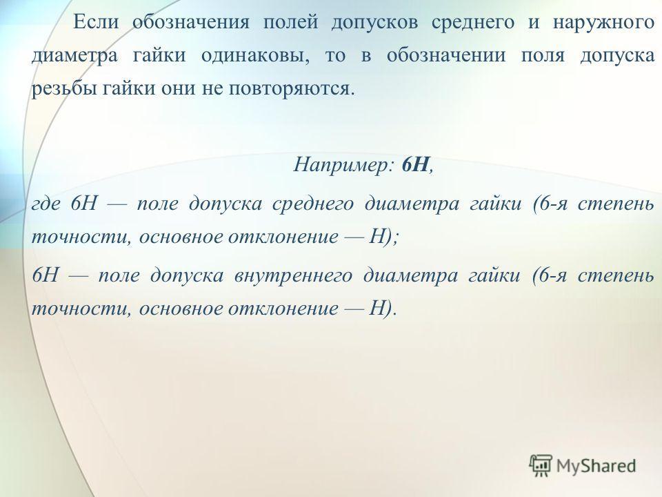 Если обозначения полей допусков среднего и наружного диаметра гайки одинаковы, то в обозначении поля допуска резьбы гайки они не повторяются. Например: 6H, где 6Н поле допуска среднего диаметра гайки (6-я степень точности, основное отклонение H); 6Н