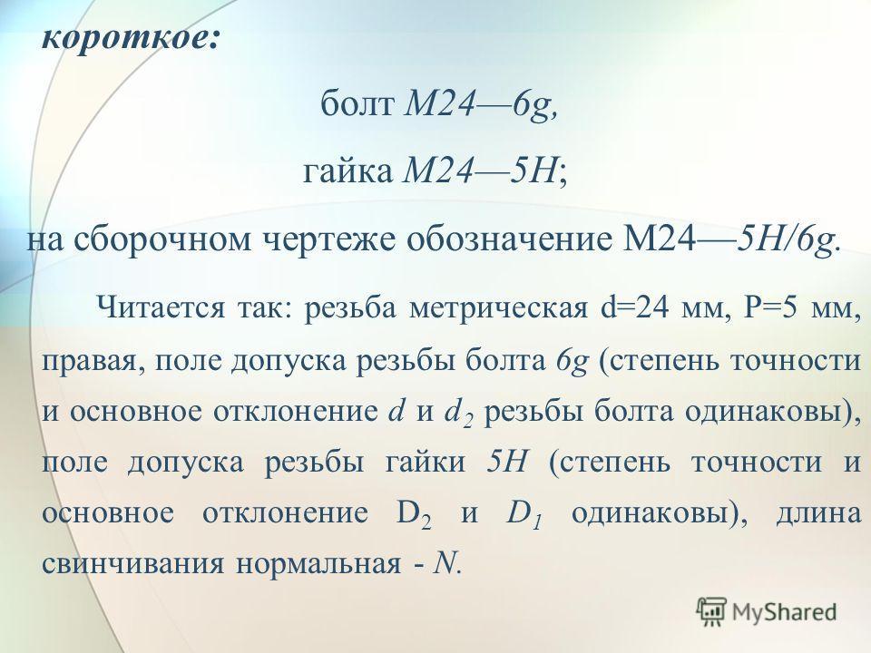 короткое: болт M246g, гайка M245H; на сборочном чертеже обозначение M245H/6g. Читается так: резьба метрическая d=24 мм, Р=5 мм, правая, поле допуска резьбы болта 6g (степень точности и основное отклонение d и d 2 резьбы болта одинаковы), поле допуска