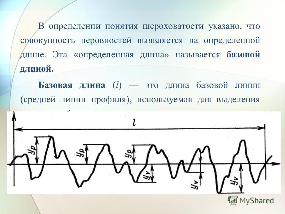 В определении понятия шероховатости указано, что совокупность неровностей выявляется на определенной длине. Эта «определенная длина» называется базовой длиной. Базовая длина (l) это длина базовой линии (средней линии профиля), используемая для выделе