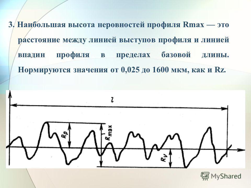 3. Наибольшая высота неровностей профиля Rmax это расстояние между линией выступов профиля и линией впадин профиля в пределах базовой длины. Нормируются значения от 0,025 до 1600 мкм, как и Rz.